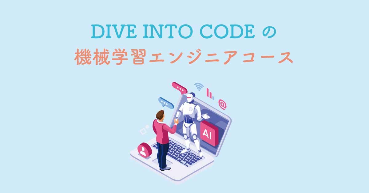 DIVE INTO CODEの「機械学習エンジニアコース」とは?料金・メリット・評判・口コミ・就職状況など【最大56万円キャッシュバック有り】